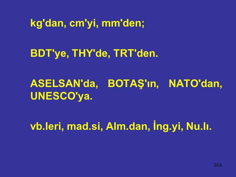 304 kg'dan, cm'yi, mm'den; BDT'ye, THY'de, TRT'den. ASELSAN'da, BOTAŞ'ın, NATO'dan, UNESCO'ya. vb.leri, mad.si, Alm.dan, İng.yi, Nu.lı.
