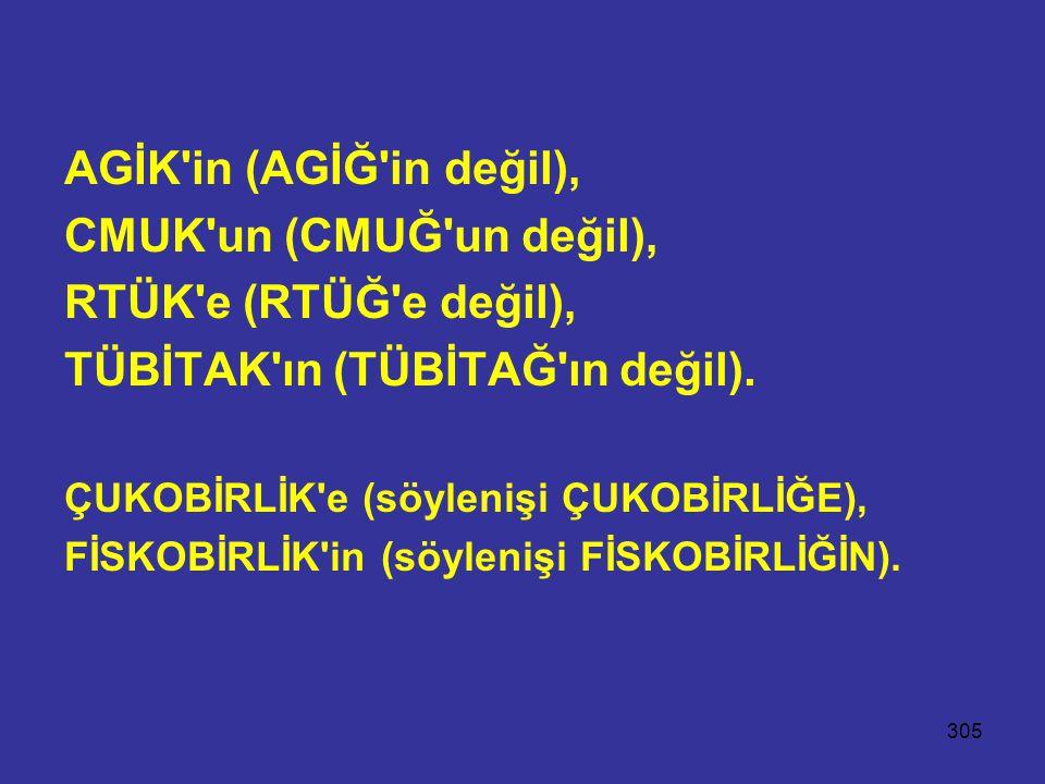 305 AGİK'in (AGİĞ'in değil), CMUK'un (CMUĞ'un değil), RTÜK'e (RTÜĞ'e değil), TÜBİTAK'ın (TÜBİTAĞ'ın değil). ÇUKOBİRLİK'e (söylenişi ÇUKOBİRLİĞE), FİSK