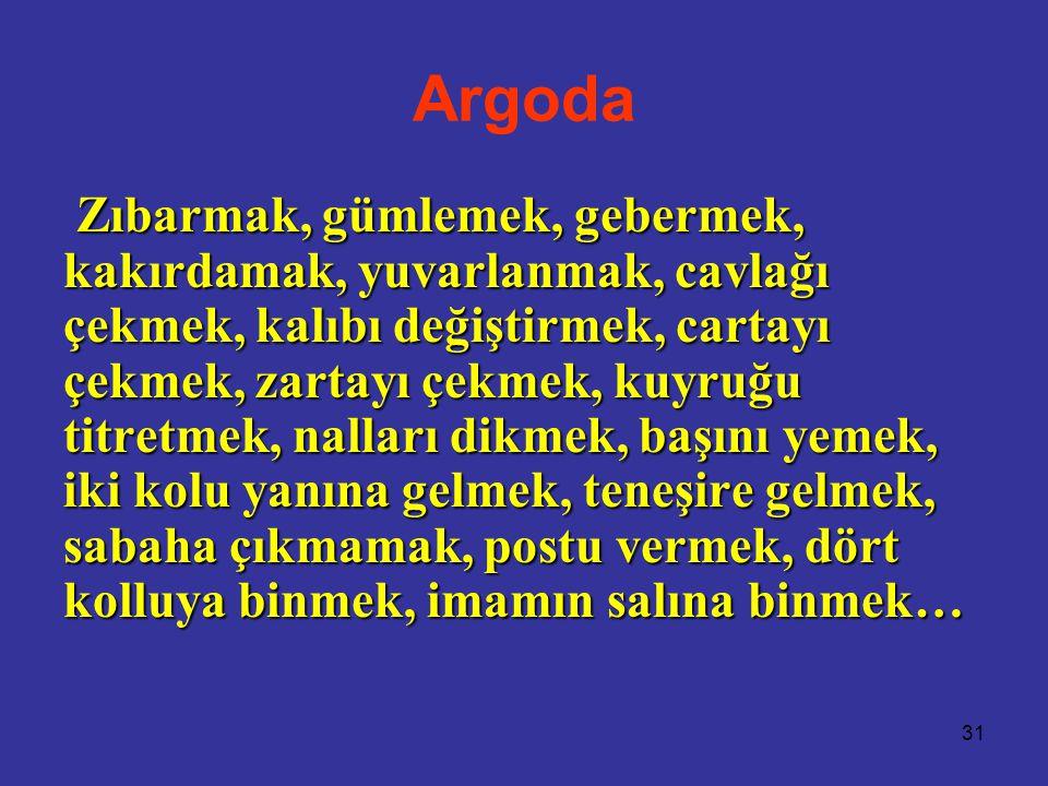 31 Argoda Zıbarmak, gümlemek, gebermek, kakırdamak, yuvarlanmak, cavlağı çekmek, kalıbı değiştirmek, cartayı çekmek, zartayı çekmek, kuyruğu titretmek