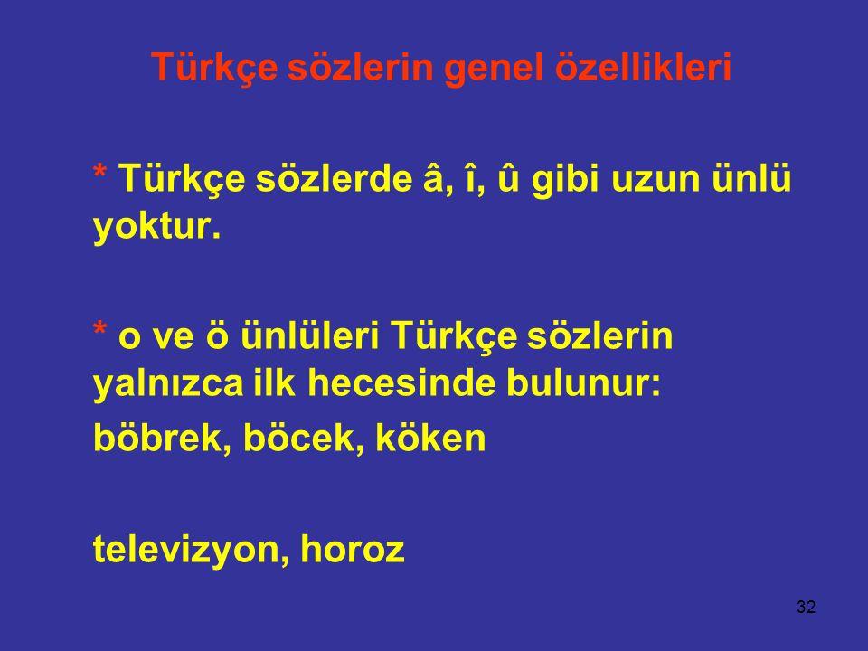 32 Türkçe sözlerin genel özellikleri * Türkçe sözlerde â, î, û gibi uzun ünlü yoktur. * o ve ö ünlüleri Türkçe sözlerin yalnızca ilk hecesinde bulunur