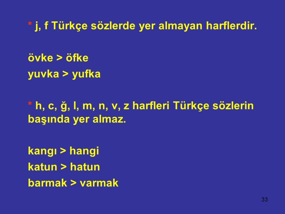 33 * j, f Türkçe sözlerde yer almayan harflerdir. övke > öfke yuvka > yufka * h, c, ğ, l, m, n, v, z harfleri Türkçe sözlerin başında yer almaz. kangı