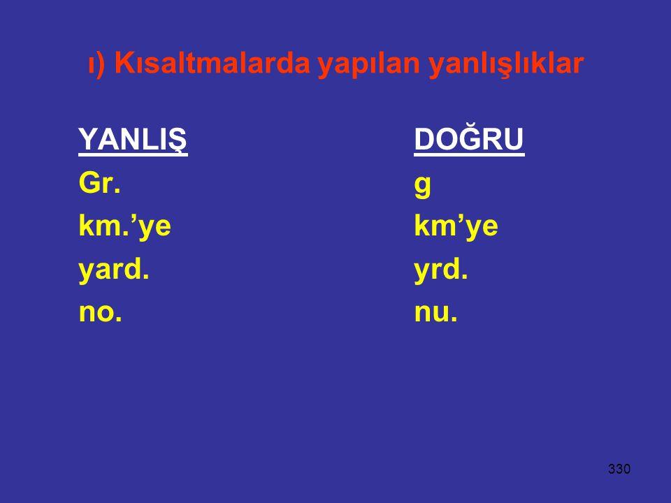 330 ı) Kısaltmalarda yapılan yanlışlıklar YANLIŞDOĞRU Gr.g km.'yekm'ye yard.yrd. no.nu.