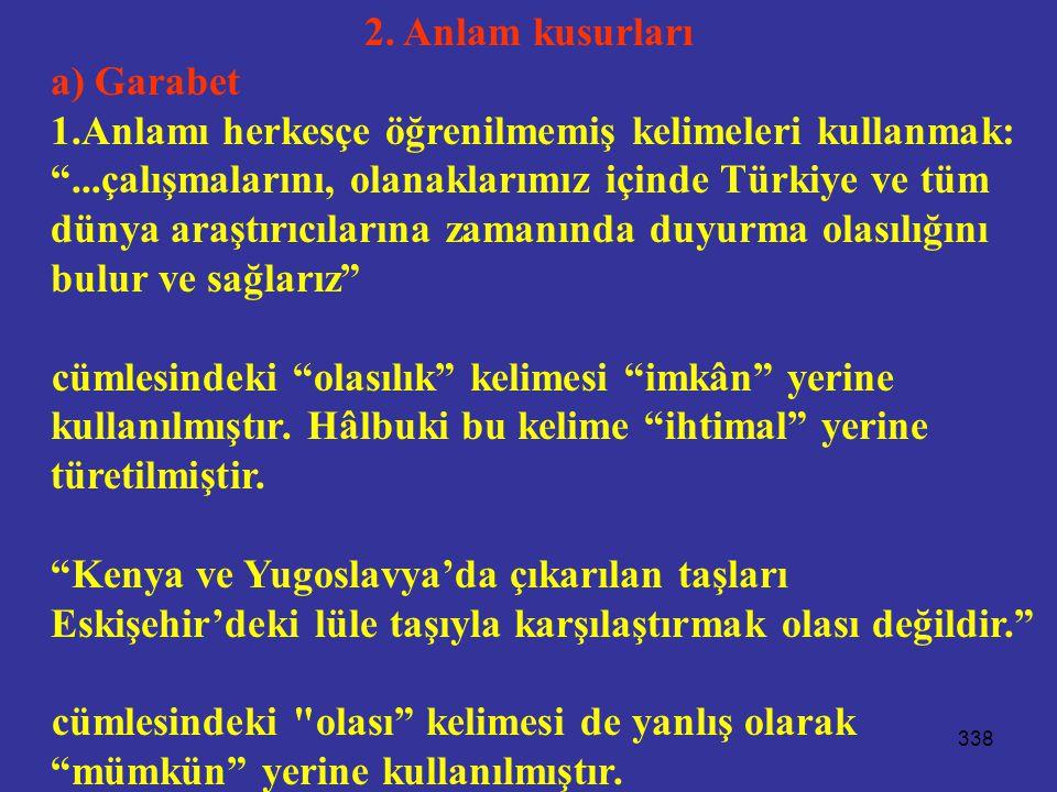 """338 2. Anlam kusurları a) Garabet 1.Anlamı herkesçe öğrenilmemiş kelimeleri kullanmak: """"...çalışmalarını, olanaklarımız içinde Türkiye ve tüm dünya ar"""