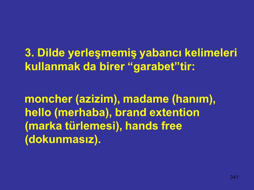 """341 3. Dilde yerleşmemiş yabancı kelimeleri kullanmak da birer """"garabet""""tir: moncher (azizim), madame (hanım), hello (merhaba), brand extention (marka"""