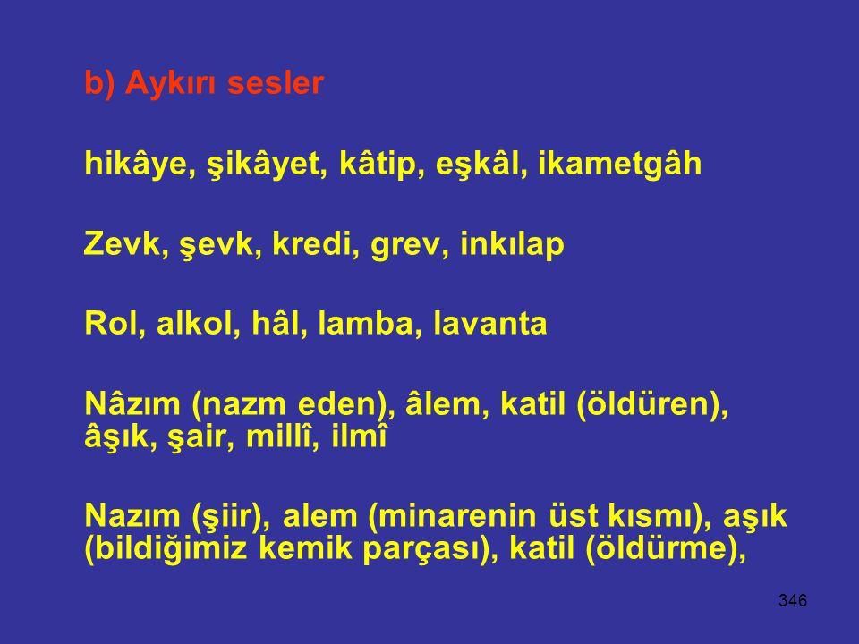 346 b) Aykırı sesler hikâye, şikâyet, kâtip, eşkâl, ikametgâh Zevk, şevk, kredi, grev, inkılap Rol, alkol, hâl, lamba, lavanta Nâzım (nazm eden), âlem, katil (öldüren), âşık, şair, millî, ilmî Nazım (şiir), alem (minarenin üst kısmı), aşık (bildiğimiz kemik parçası), katil (öldürme),