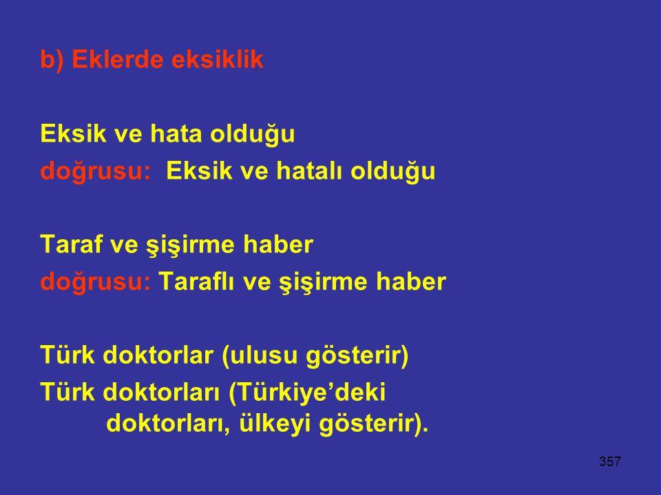 357 b) Eklerde eksiklik Eksik ve hata olduğu doğrusu: Eksik ve hatalı olduğu Taraf ve şişirme haber doğrusu: Taraflı ve şişirme haber Türk doktorlar (ulusu gösterir) Türk doktorları (Türkiye'deki doktorları, ülkeyi gösterir).