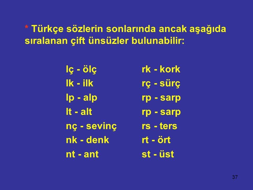 37 * Türkçe sözlerin sonlarında ancak aşağıda sıralanan çift ünsüzler bulunabilir: lç - ölçrk - kork lk - ilkrç - sürç lp - alprp - sarp lt - alt rp - sarp nç - sevinçrs - ters nk - denkrt - ört nt - antst - üst