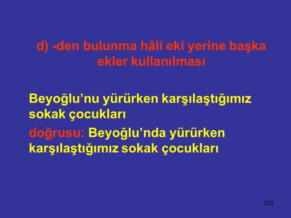 370 d) -den bulunma hâli eki yerine başka ekler kullanılması Beyoğlu'nu yürürken karşılaştığımız sokak çocukları doğrusu: Beyoğlu'nda yürürken karşıla