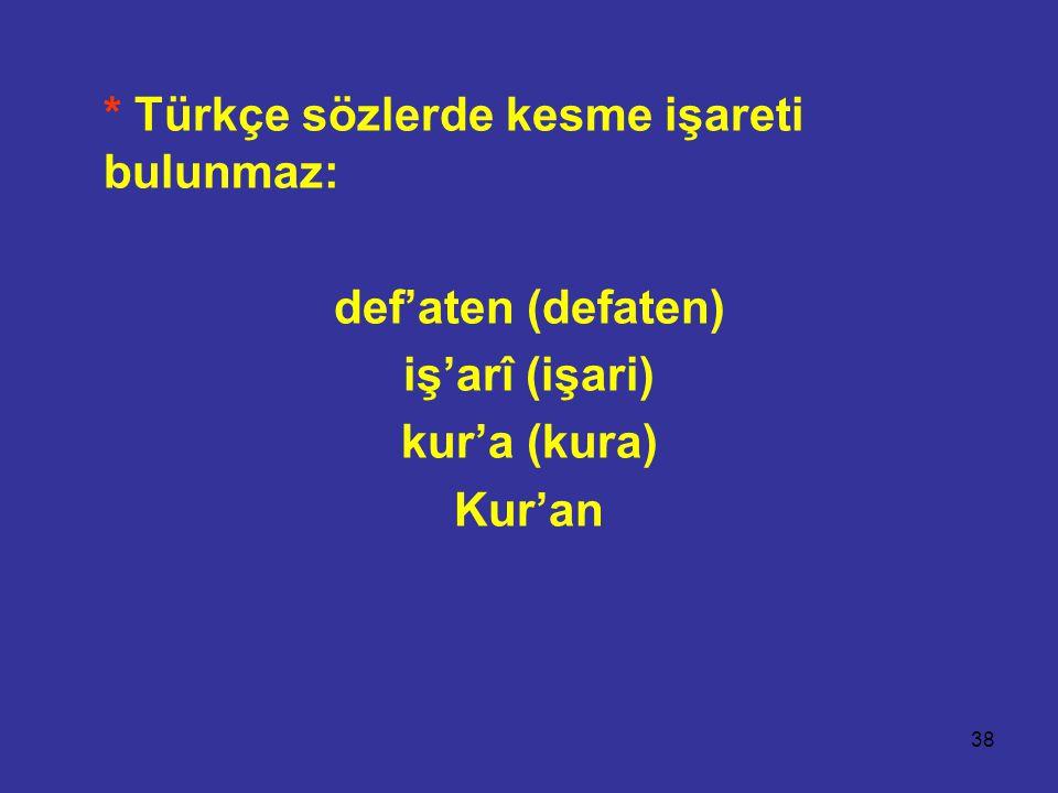 38 * Türkçe sözlerde kesme işareti bulunmaz: def'aten (defaten) iş'arî (işari) kur'a (kura) Kur'an