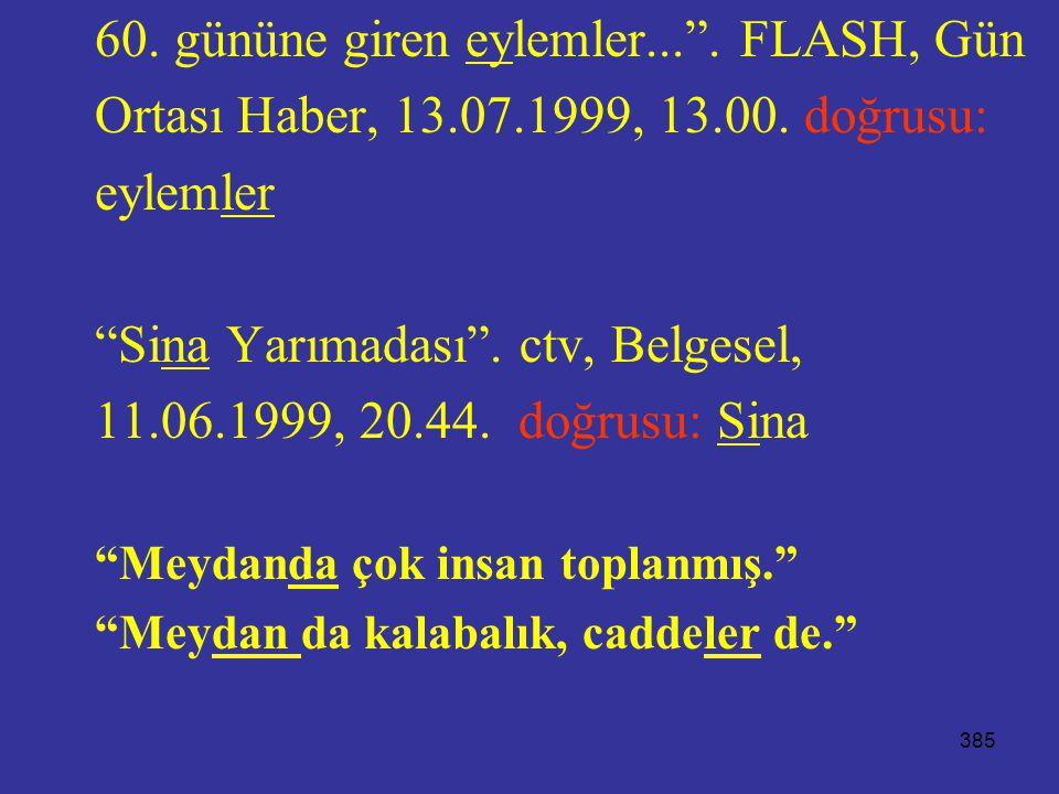 """385 60. gününe giren eylemler..."""". FLASH, Gün Ortası Haber, 13.07.1999, 13.00. doğrusu: eylemler """"Sina Yarımadası"""". ctv, Belgesel, 11.06.1999, 20.44."""