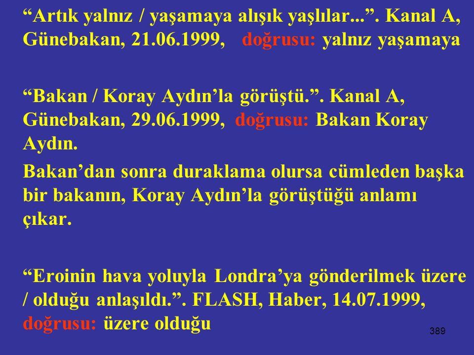 """389 """"Artık yalnız / yaşamaya alışık yaşlılar..."""". Kanal A, Günebakan, 21.06.1999, doğrusu: yalnız yaşamaya """"Bakan / Koray Aydın'la görüştü."""". Kanal A,"""