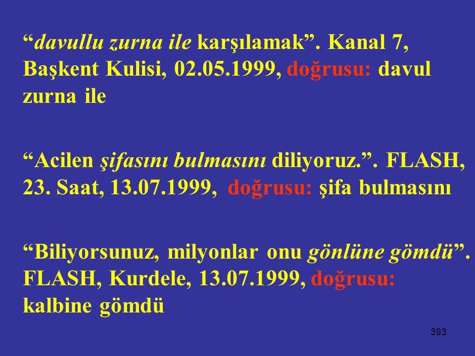 """393 """"davullu zurna ile karşılamak"""". Kanal 7, Başkent Kulisi, 02.05.1999, doğrusu: davul zurna ile """"Acilen şifasını bulmasını diliyoruz."""". FLASH, 23. S"""