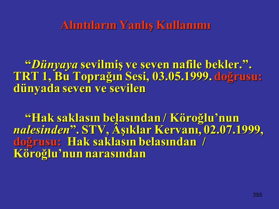 """395 Alıntıların Yanlış Kullanımı """"Dünyaya sevilmiş ve seven nafile bekler."""". TRT 1, Bu Toprağın Sesi, 03.05.1999. doğrusu: dünyada seven ve sevilen """"H"""