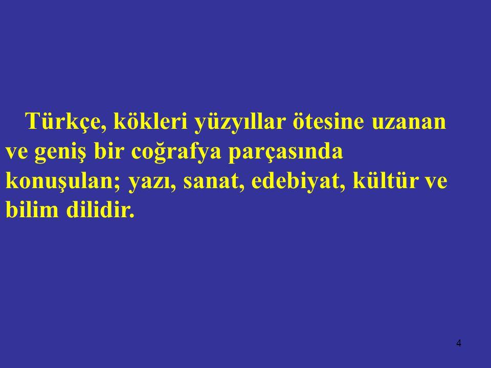 4 Türkçe, kökleri yüzyıllar ötesine uzanan ve geniş bir coğrafya parçasında konuşulan; yazı, sanat, edebiyat, kültür ve bilim dilidir.