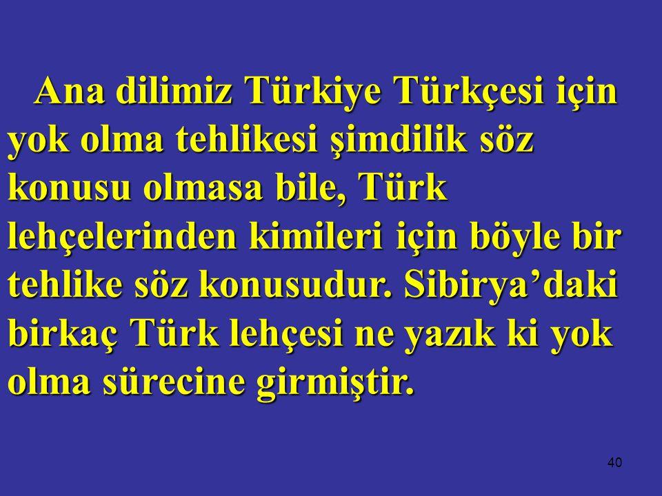 40 Ana dilimiz Türkiye Türkçesi için yok olma tehlikesi şimdilik söz konusu olmasa bile, Türk lehçelerinden kimileri için böyle bir tehlike söz konusudur.