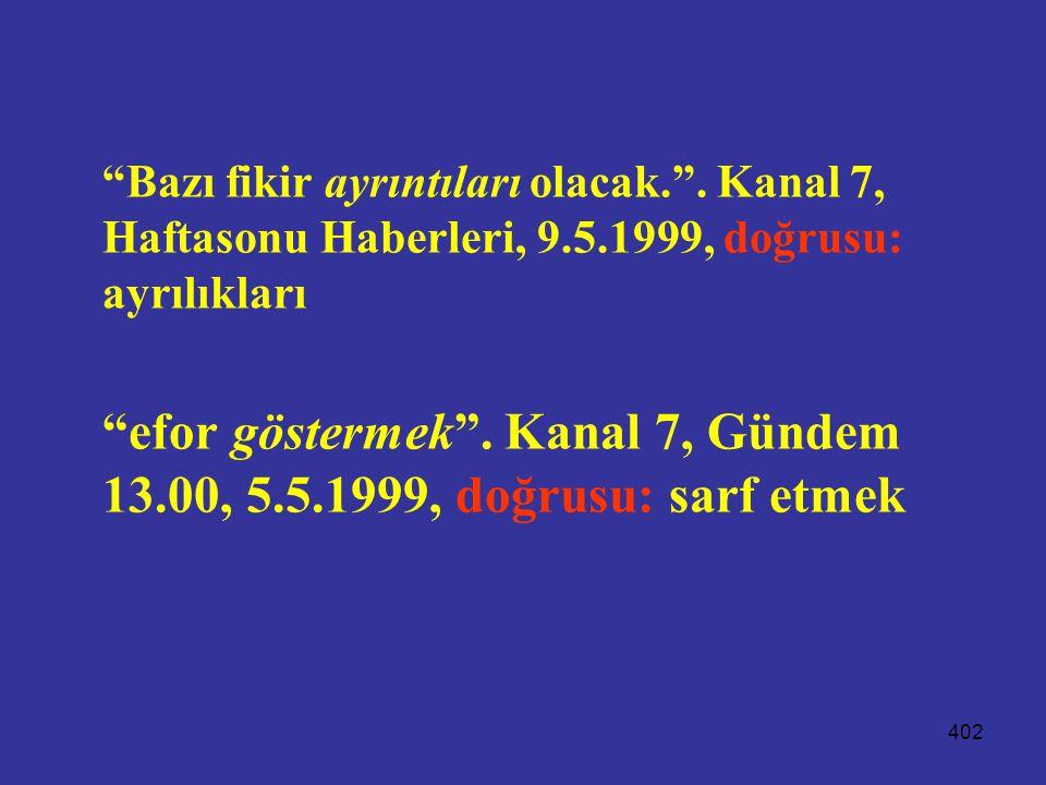 """402 """"Bazı fikir ayrıntıları olacak."""". Kanal 7, Haftasonu Haberleri, 9.5.1999, doğrusu: ayrılıkları """"efor göstermek"""". Kanal 7, Gündem 13.00, 5.5.1999,"""
