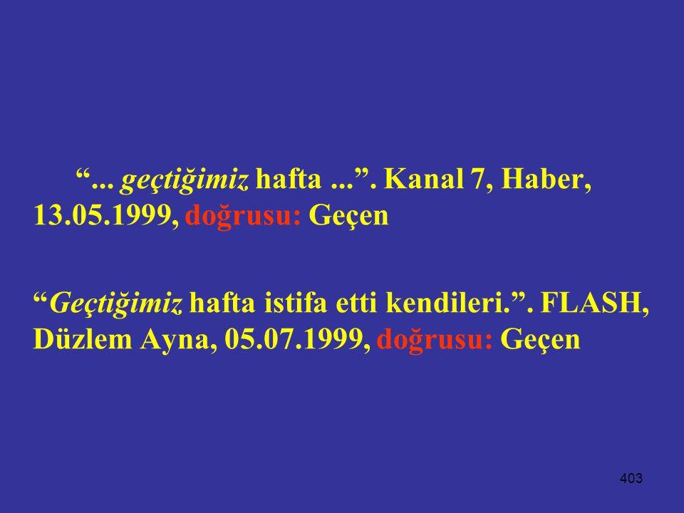 """403 """"... geçtiğimiz hafta..."""". Kanal 7, Haber, 13.05.1999, doğrusu: Geçen """"Geçtiğimiz hafta istifa etti kendileri."""". FLASH, Düzlem Ayna, 05.07.1999, d"""