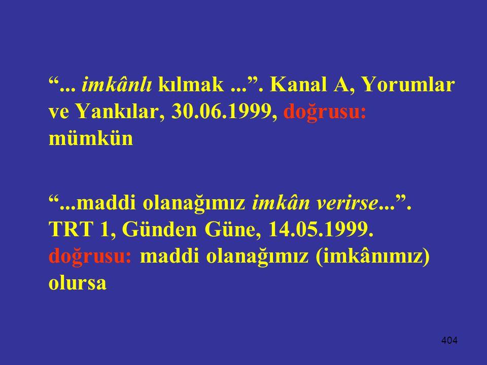 """404 """"... imkânlı kılmak..."""". Kanal A, Yorumlar ve Yankılar, 30.06.1999, doğrusu: mümkün """"...maddi olanağımız imkân verirse..."""". TRT 1, Günden Güne, 14"""