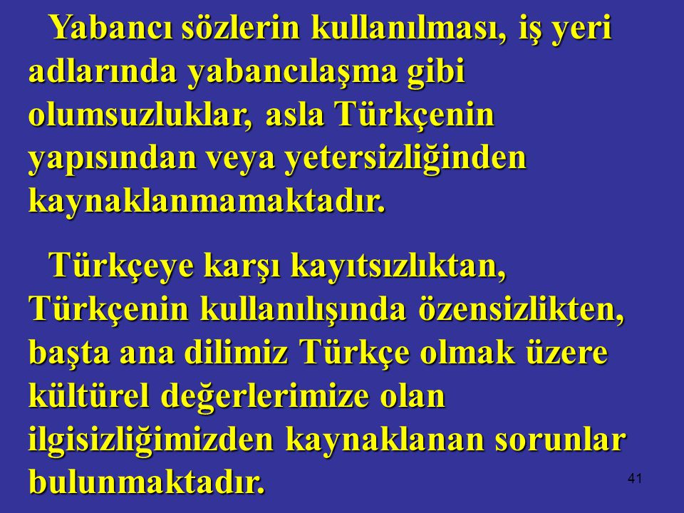 41 Yabancı sözlerin kullanılması, iş yeri adlarında yabancılaşma gibi olumsuzluklar, asla Türkçenin yapısından veya yetersizliğinden kaynaklanmamaktadır.