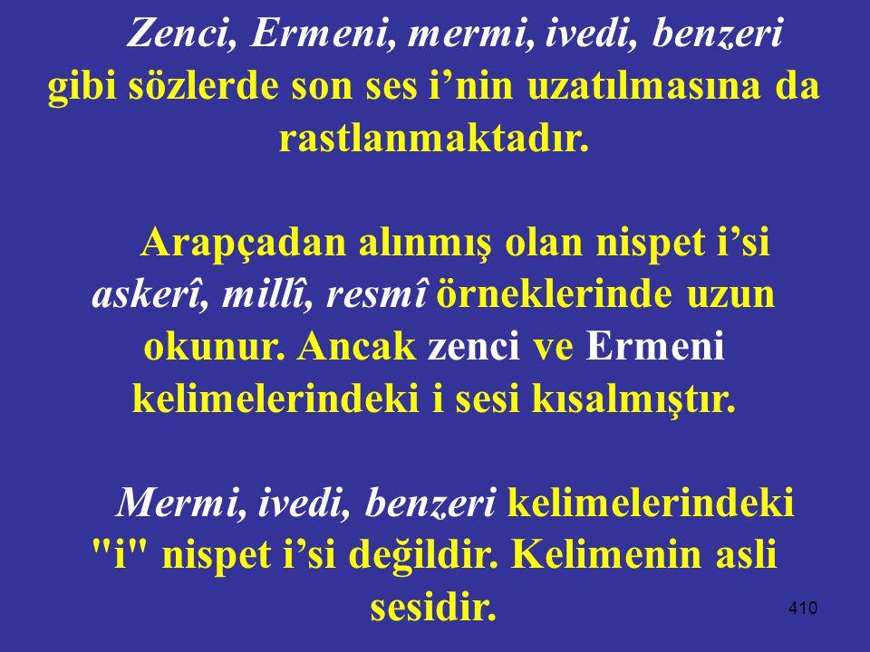 410 Zenci, Ermeni, mermi, ivedi, benzeri gibi sözlerde son ses i'nin uzatılmasına da rastlanmaktadır. Arapçadan alınmış olan nispet i'si askerî, millî