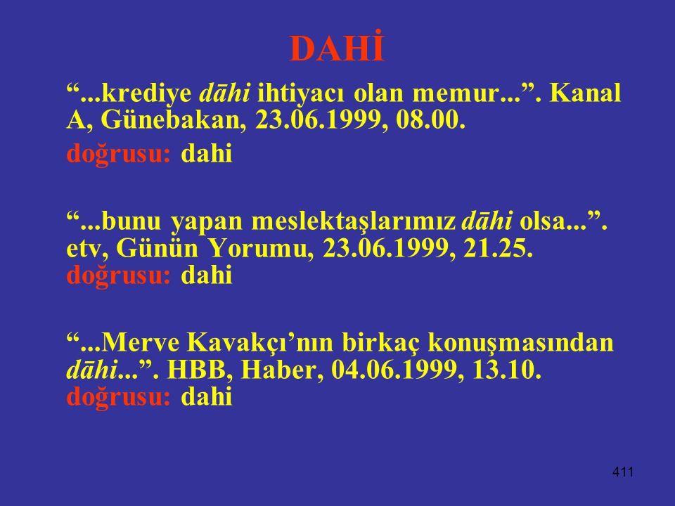 """411 DAHİ """"...krediye dāhi ihtiyacı olan memur..."""". Kanal A, Günebakan, 23.06.1999, 08.00. doğrusu: dahi """"...bunu yapan meslektaşlarımız dāhi olsa...""""."""
