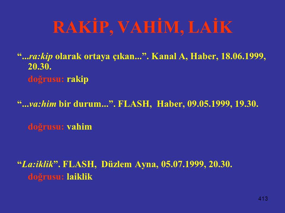 """413 RAKİP, VAHİM, LAİK """"...ra:kip olarak ortaya çıkan..."""". Kanal A, Haber, 18.06.1999, 20.30. doğrusu: rakip """"...va:him bir durum..."""". FLASH, Haber, 0"""