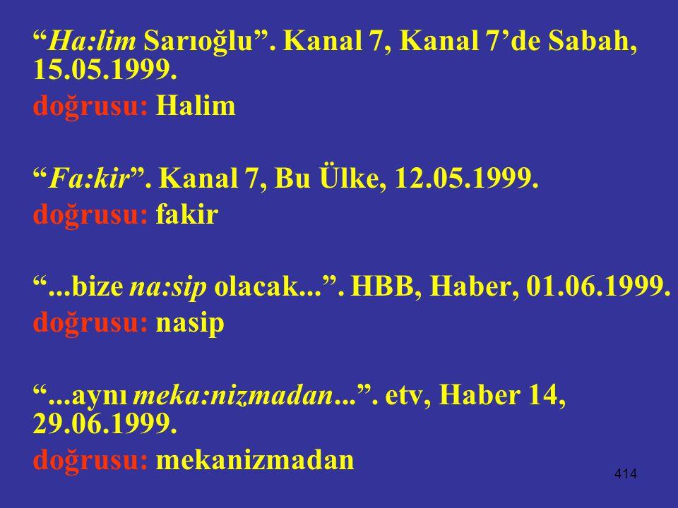 """414 """"Ha:lim Sarıoğlu"""". Kanal 7, Kanal 7'de Sabah, 15.05.1999. doğrusu: Halim """"Fa:kir"""". Kanal 7, Bu Ülke, 12.05.1999. doğrusu: fakir """"...bize na:sip ol"""