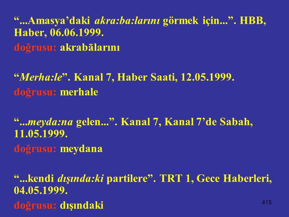 """415 """"...Amasya'daki akra:ba:larını görmek için..."""". HBB, Haber, 06.06.1999. doğrusu: akrabālarını """"Merha:le"""". Kanal 7, Haber Saati, 12.05.1999. doğrus"""