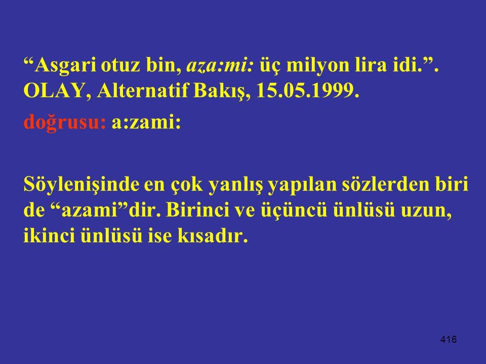 """416 """"Asgari otuz bin, aza:mi: üç milyon lira idi."""". OLAY, Alternatif Bakış, 15.05.1999. doğrusu: a:zami: Söylenişinde en çok yanlış yapılan sözlerden"""