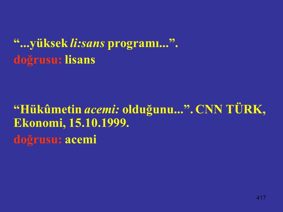 """417 """"...yüksek li:sans programı..."""". doğrusu: lisans """"Hükûmetin acemi: olduğunu..."""". CNN TÜRK, Ekonomi, 15.10.1999. doğrusu: acemi"""