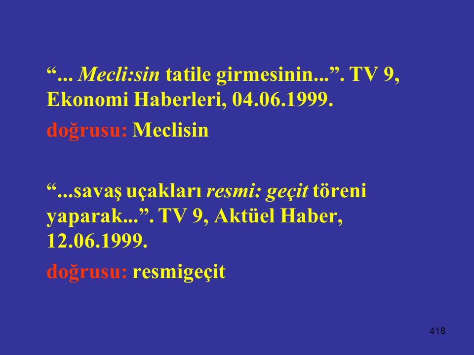 """418 """"... Mecli:sin tatile girmesinin..."""". TV 9, Ekonomi Haberleri, 04.06.1999. doğrusu: Meclisin """"...savaş uçakları resmi: geçit töreni yaparak..."""". T"""