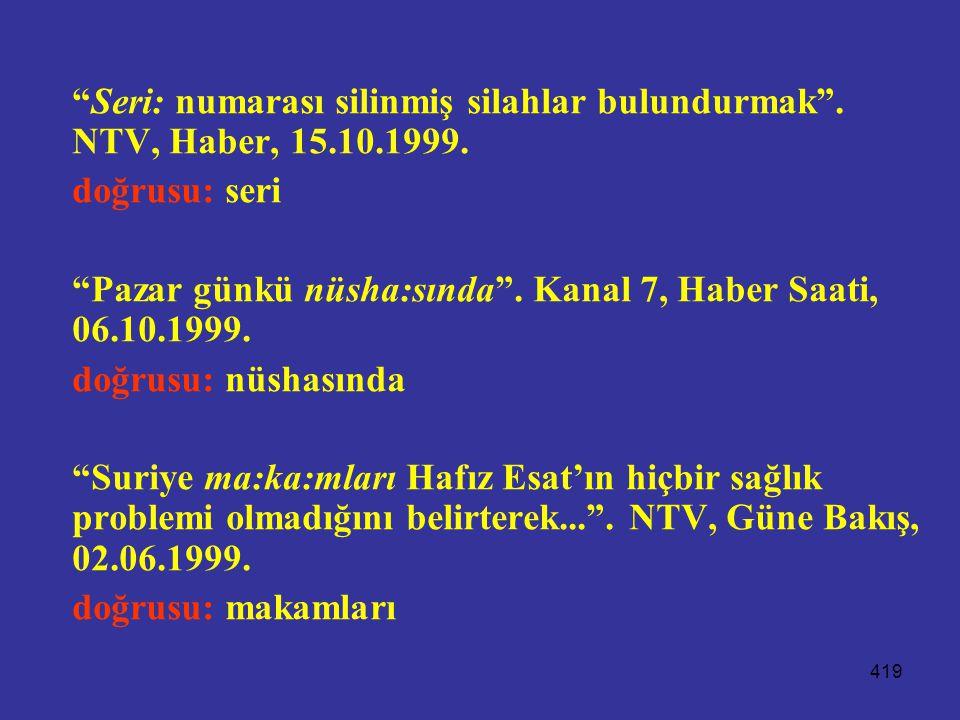 """419 """"Seri: numarası silinmiş silahlar bulundurmak"""". NTV, Haber, 15.10.1999. doğrusu: seri """"Pazar günkü nüsha:sında"""". Kanal 7, Haber Saati, 06.10.1999."""