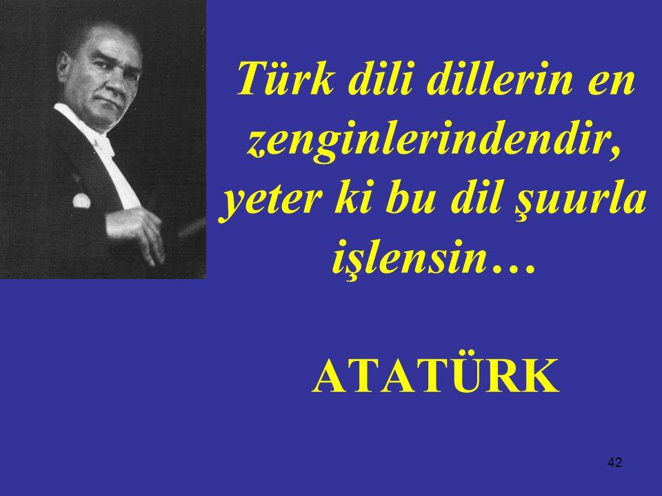 42 Türk dili dillerin en zenginlerindendir, yeter ki bu dil şuurla işlensin… ATATÜRK