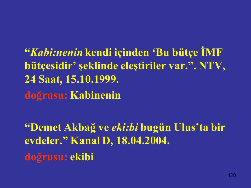"""420 """"Kabi:nenin kendi içinden 'Bu bütçe İMF bütçesidir' şeklinde eleştiriler var."""". NTV, 24 Saat, 15.10.1999. doğrusu: Kabinenin """"Demet Akbağ ve eki:b"""