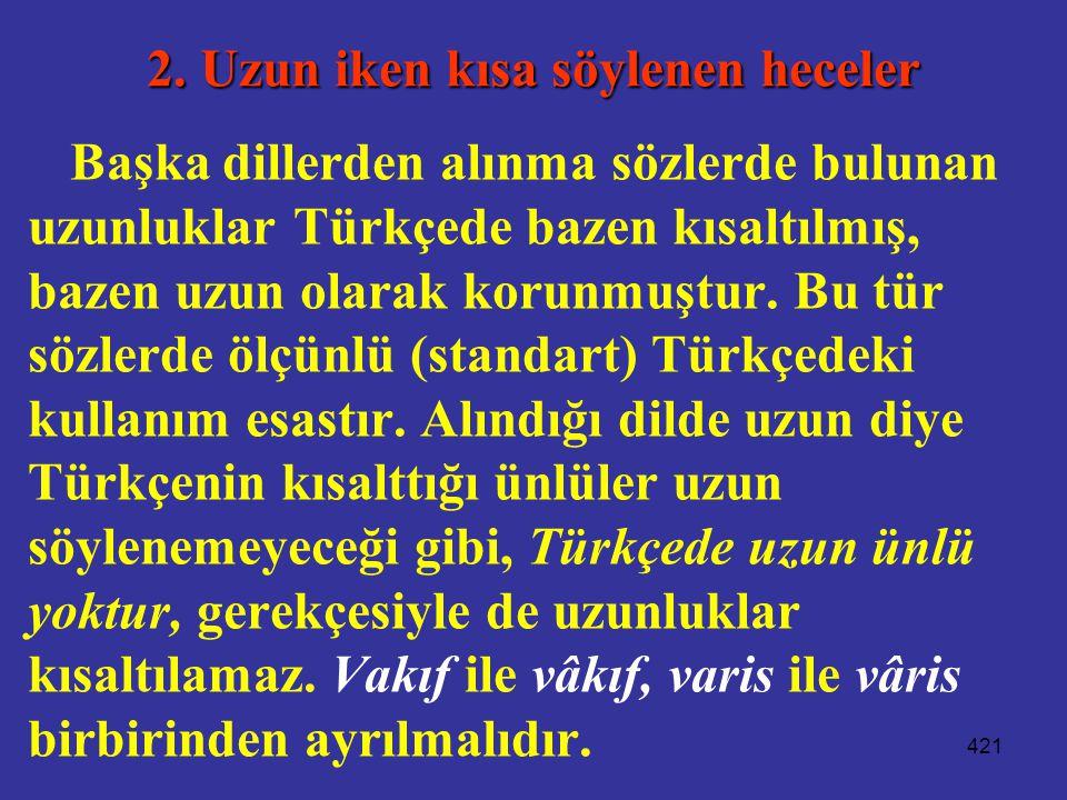 421 2. Uzun iken kısa söylenen heceler Başka dillerden alınma sözlerde bulunan uzunluklar Türkçede bazen kısaltılmış, bazen uzun olarak korunmuştur. B
