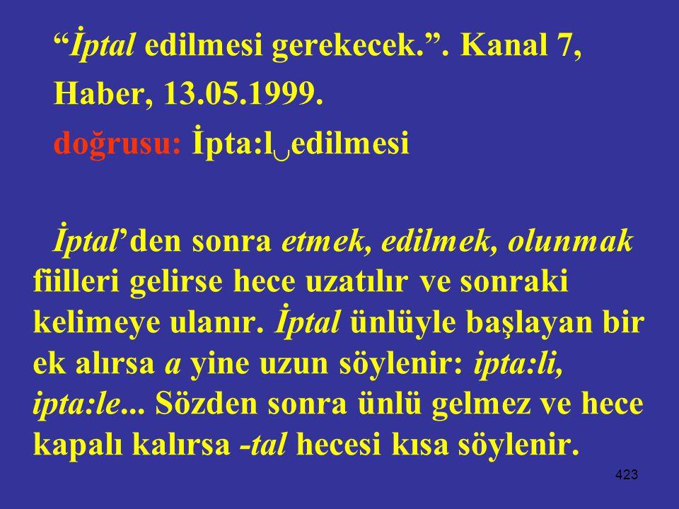 """423 """"İptal edilmesi gerekecek."""". Kanal 7, Haber, 13.05.1999. doğrusu: İpta:l  edilmesi İptal'den sonra etmek, edilmek, olunmak fiilleri gelirse hece"""