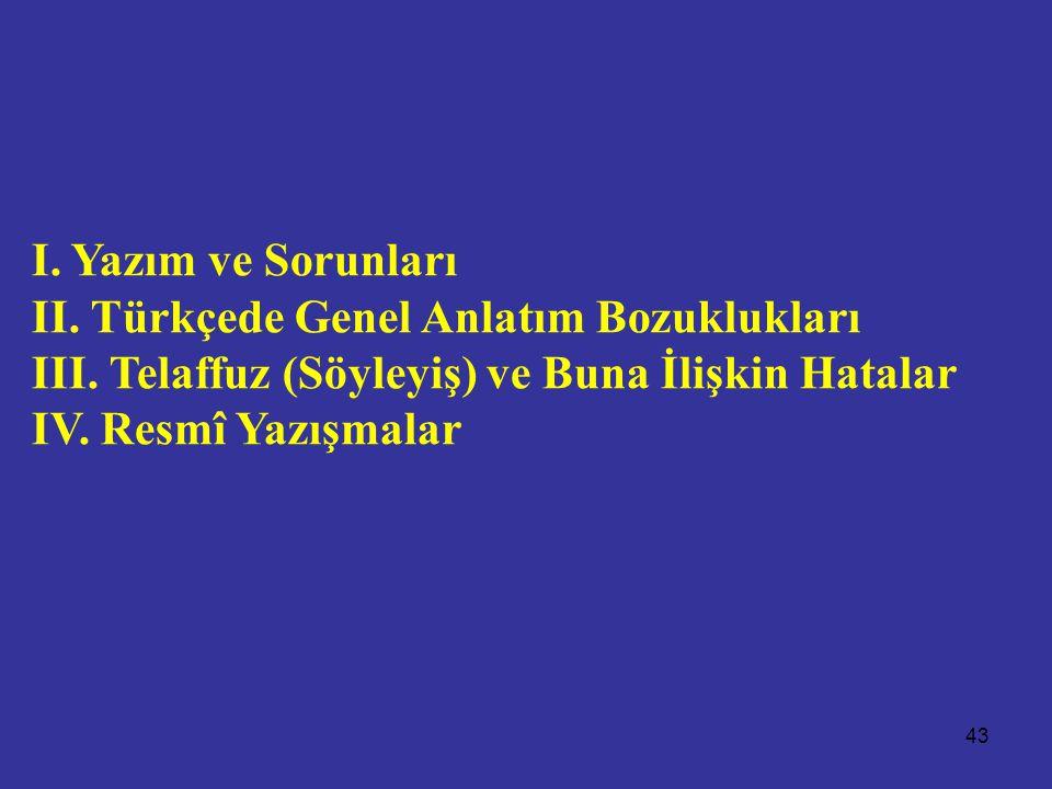 43 I. Yazım ve Sorunları II. Türkçede Genel Anlatım Bozuklukları III. Telaffuz (Söyleyiş) ve Buna İlişkin Hatalar IV. Resmî Yazışmalar