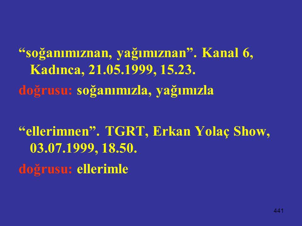 """441 """"soğanımıznan, yağımıznan"""". Kanal 6, Kadınca, 21.05.1999, 15.23. doğrusu: soğanımızla, yağımızla """"ellerimnen"""". TGRT, Erkan Yolaç Show, 03.07.1999,"""