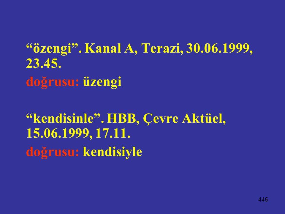 """445 """"özengi"""". Kanal A, Terazi, 30.06.1999, 23.45. doğrusu: üzengi """"kendisinle"""". HBB, Çevre Aktüel, 15.06.1999, 17.11. doğrusu: kendisiyle"""