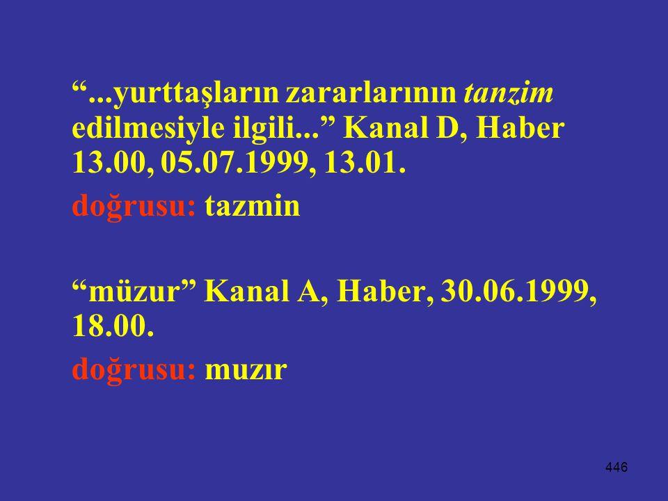 """446 """"...yurttaşların zararlarının tanzim edilmesiyle ilgili..."""" Kanal D, Haber 13.00, 05.07.1999, 13.01. doğrusu: tazmin """"müzur"""" Kanal A, Haber, 30.06"""
