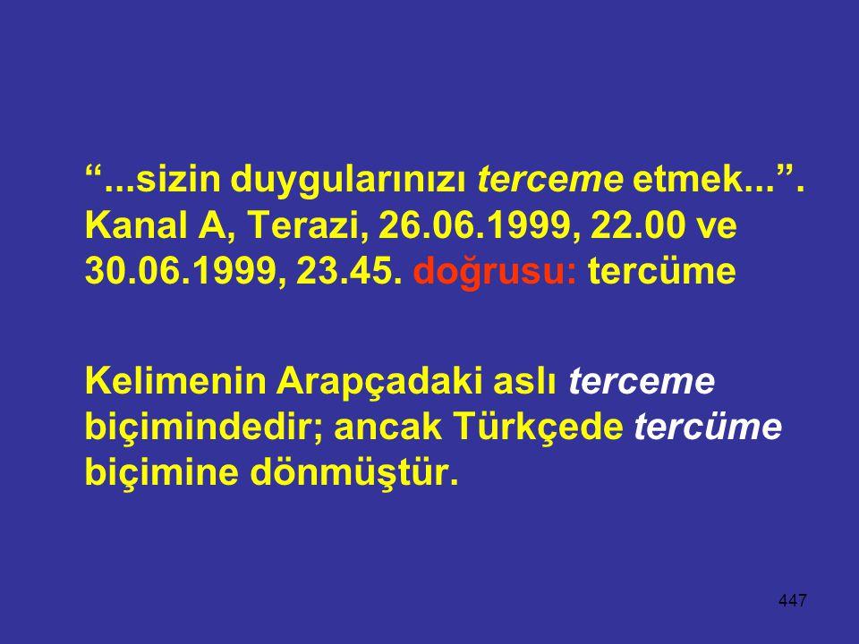 """447 """"...sizin duygularınızı terceme etmek..."""". Kanal A, Terazi, 26.06.1999, 22.00 ve 30.06.1999, 23.45. doğrusu: tercüme Kelimenin Arapçadaki aslı ter"""
