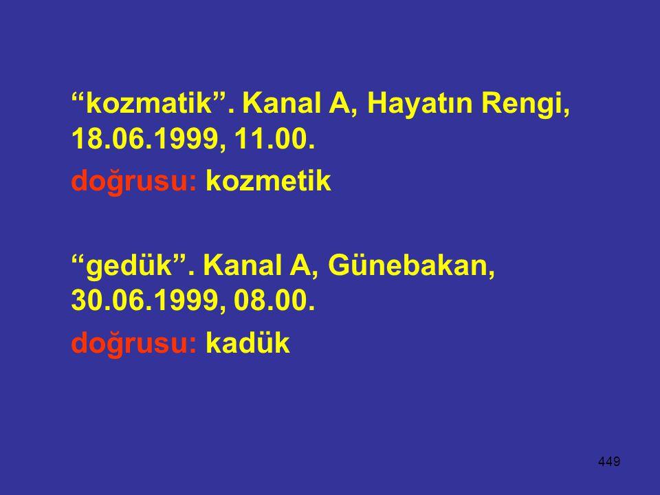 """449 """"kozmatik"""". Kanal A, Hayatın Rengi, 18.06.1999, 11.00. doğrusu: kozmetik """"gedük"""". Kanal A, Günebakan, 30.06.1999, 08.00. doğrusu: kadük"""
