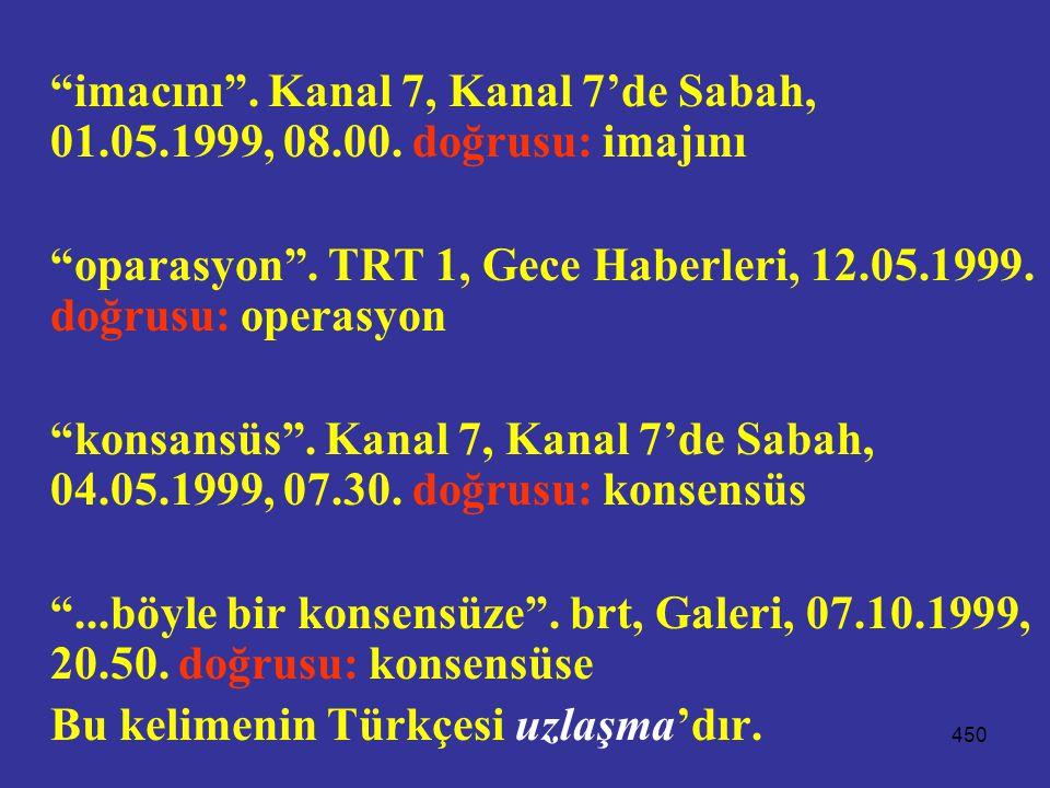 """450 """"imacını"""". Kanal 7, Kanal 7'de Sabah, 01.05.1999, 08.00. doğrusu: imajını """"oparasyon"""". TRT 1, Gece Haberleri, 12.05.1999. doğrusu: operasyon """"kons"""