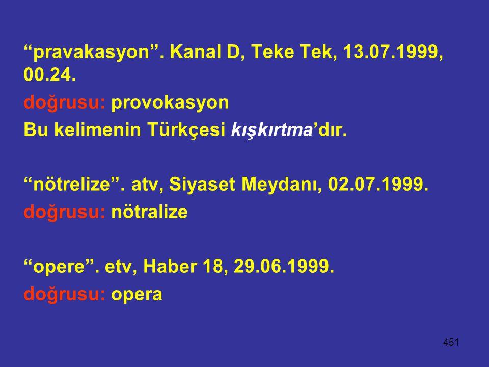 """451 """"pravakasyon"""". Kanal D, Teke Tek, 13.07.1999, 00.24. doğrusu: provokasyon Bu kelimenin Türkçesi kışkırtma'dır. """"nötrelize"""". atv, Siyaset Meydanı,"""