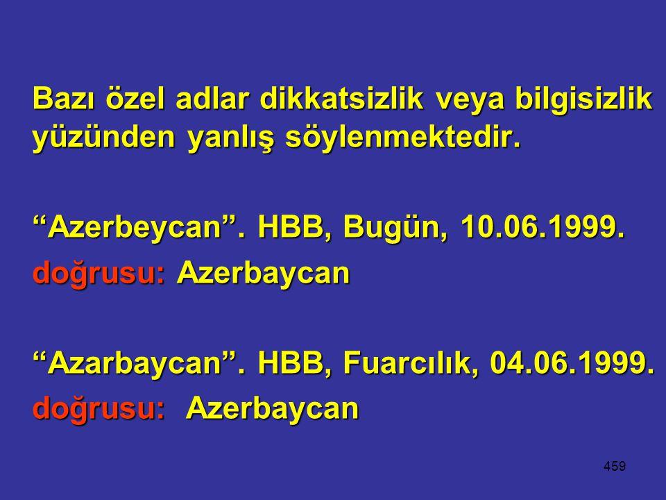 """459 Bazı özel adlar dikkatsizlik veya bilgisizlik yüzünden yanlış söylenmektedir. """"Azerbeycan"""". HBB, Bugün, 10.06.1999. doğrusu: Azerbaycan """"Azarbayca"""