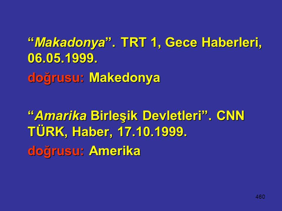 """460 """"Makadonya"""". TRT 1, Gece Haberleri, 06.05.1999. doğrusu: Makedonya """"Amarika Birleşik Devletleri"""". CNN TÜRK, Haber, 17.10.1999. """"Amarika Birleşik D"""