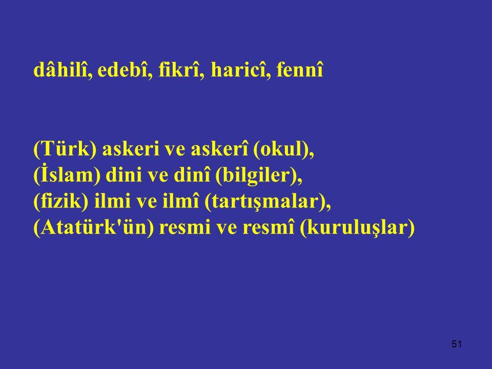 51 dâhilî, edebî, fikrî, haricî, fennî (Türk) askeri ve askerî (okul), (İslam) dini ve dinî (bilgiler), (fizik) ilmi ve ilmî (tartışmalar), (Atatürk ün) resmi ve resmî (kuruluşlar)