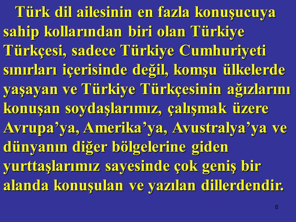 6 Türk dil ailesinin en fazla konuşucuya sahip kollarından biri olan Türkiye Türkçesi, sadece Türkiye Cumhuriyeti sınırları içerisinde değil, komşu ülkelerde yaşayan ve Türkiye Türkçesinin ağızlarını konuşan soydaşlarımız, çalışmak üzere Avrupa'ya, Amerika'ya, Avustralya'ya ve dünyanın diğer bölgelerine giden yurttaşlarımız sayesinde çok geniş bir alanda konuşulan ve yazılan dillerdendir.