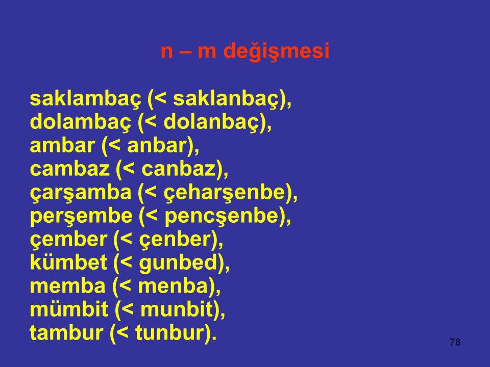 76 n – m değişmesi saklambaç (< saklanbaç), dolambaç (< dolanbaç), ambar (< anbar), cambaz (< canbaz), çarşamba (< çeharşenbe), perşembe (< pencşenbe), çember (< çenber), kümbet (< gunbed), memba (< menba), mümbit (< munbit), tambur (< tunbur).