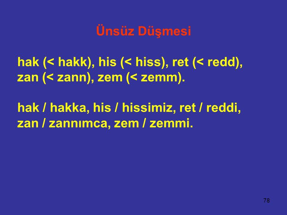 78 Ünsüz Düşmesi hak (< hakk), his (< hiss), ret (< redd), zan (< zann), zem (< zemm).
